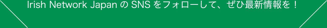Irish Network Japan のSNS をフォローして、ぜひ最新情報を!